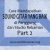 Bedah Gitar: Cara Mendapatkan Sound Gitar Yang Baik – Part 2